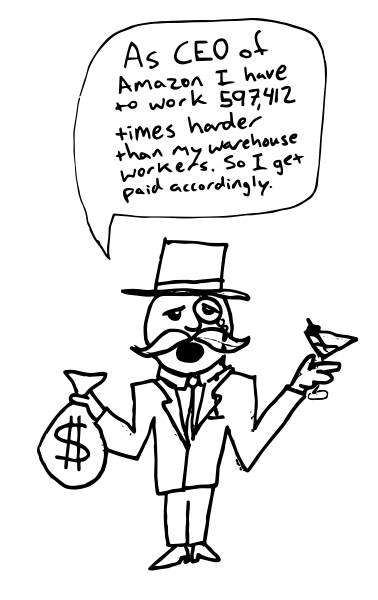"A rich type wearing a monocle and top hat holding a sack of money in one hand and a martini in the other. He is quoted saying, ""As CEO of Amazon, I have to 597,412 times harder than my warehouse workers. So I get paid accordingly."""